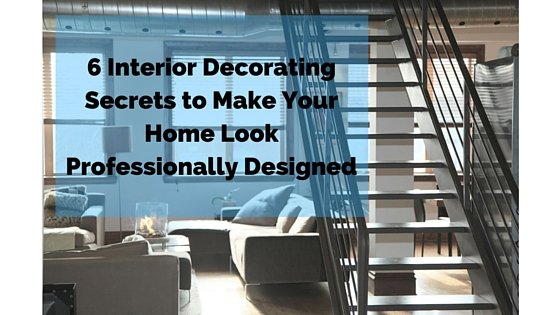 6 Interior Decorating Secrets to Make Your Home Look Professionally Designed